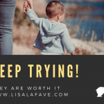 Keep Trying! They are worth it!